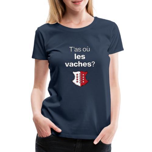 T'as où les vaches ? en Valais ! - Frauen Premium T-Shirt