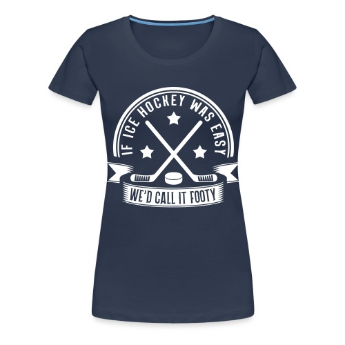 If Ice Hockey Was Easy We'd Call it Footy - Women's Premium T-Shirt