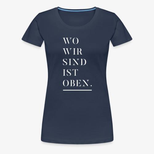 Wo wir sind ist oben - Frauen Premium T-Shirt