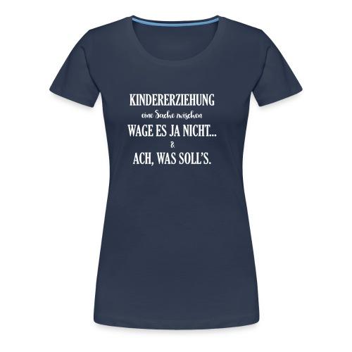 Kindererziehung - was solls - Frauen Premium T-Shirt