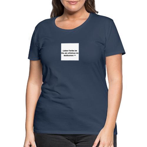 Lieber Farbe im Klo als scheisse im Malkasten ^^ - Frauen Premium T-Shirt