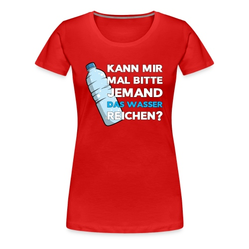 Kann mir mal bitte jemand das Wasser reichen - Fun - Frauen Premium T-Shirt