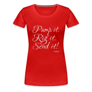 Pump it, Rig it, Send it! - Frauen Premium T-Shirt