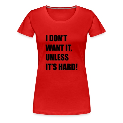 I DONT WANT IT UNLESS ITS HARD! - Vrouwen Premium T-shirt