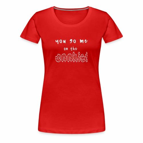 You go me on the Cookie! (white) - Frauen Premium T-Shirt