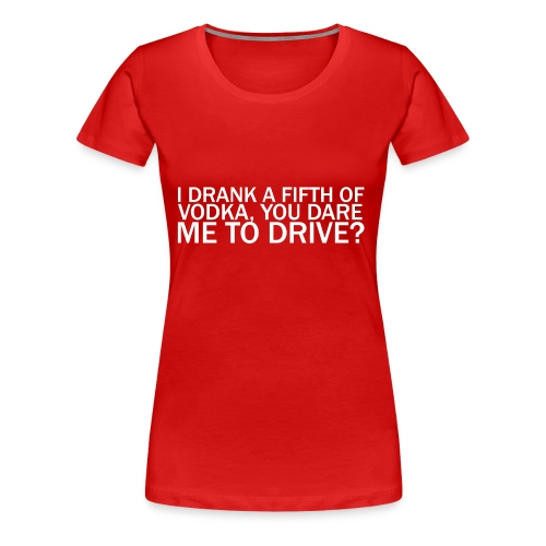 I DRANK A FIFTH OF VODKA, YOU DARE ME TO DRIVE? - Women's Premium T-Shirt