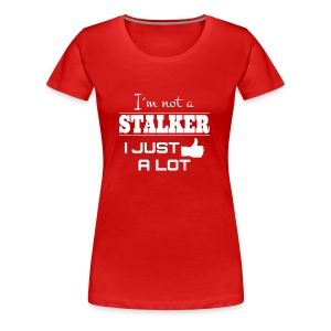 I`M NOT A STALKER I JUST LIKE A LOT (FUNNY SHIRT) - Frauen Premium T-Shirt