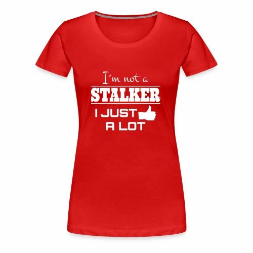 I`M NOT A STALKER I JUST LIKE A LOT (FUNNY SHIRT) - Frauen Premium T-Shirt