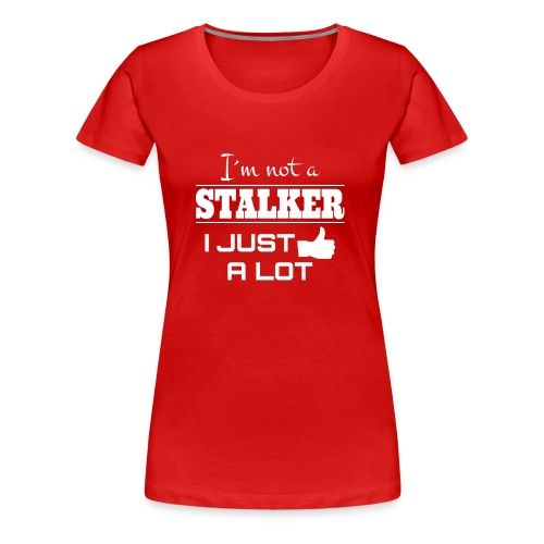 I`M NOT A STALKER I JUST LIKE A LOT (FUNNY SHIRT) - Women's Premium T-Shirt