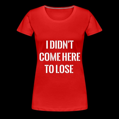 I DIDN'T COME HERE TO LOSE - Women's Premium T-Shirt