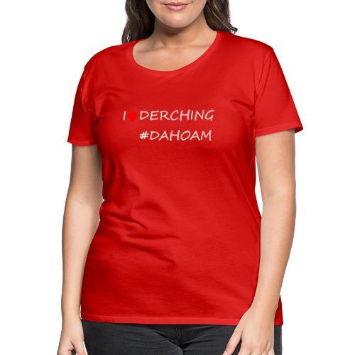 I ❤️ DERCHING #DAHOAM - Frauen Premium T-Shirt