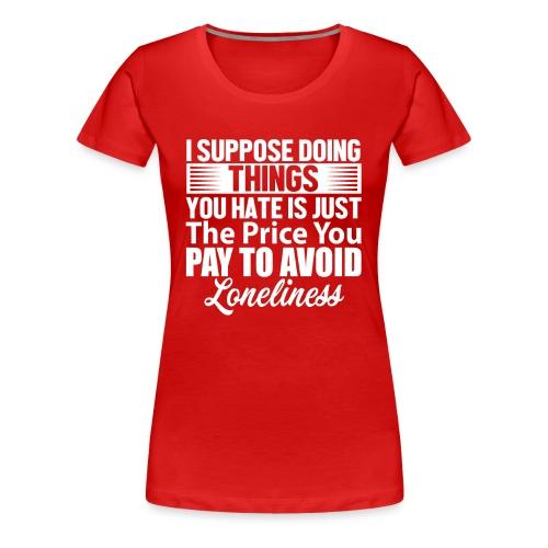 i suppose - Premium T-skjorte for kvinner