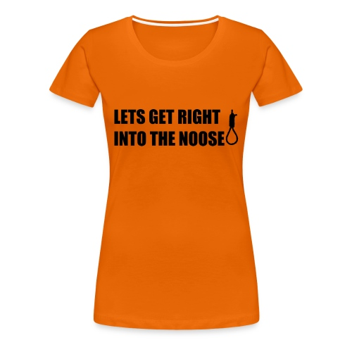 LETS GET RIGHT INTO THE NOOSE Cup - Women's Premium T-Shirt