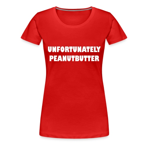 unfortunately peanutbutter - Vrouwen Premium T-shirt