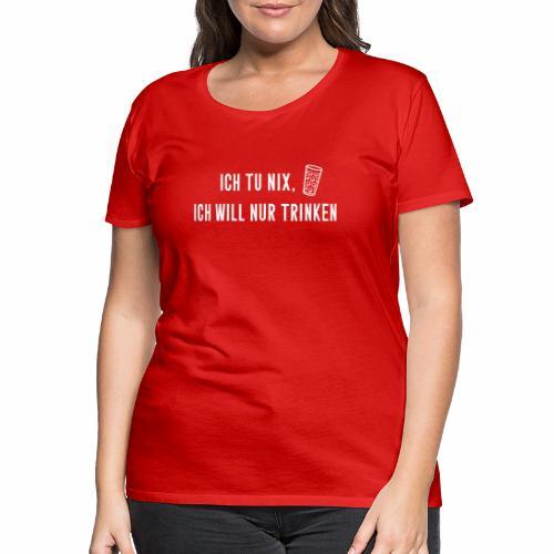 Ich tu nix, ich will nur trinken - Frauen Premium T-Shirt