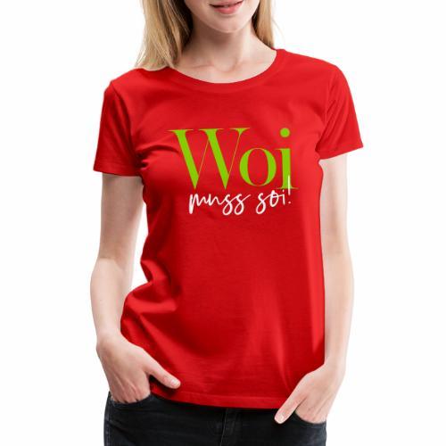 Woi muss soi! - Frauen Premium T-Shirt