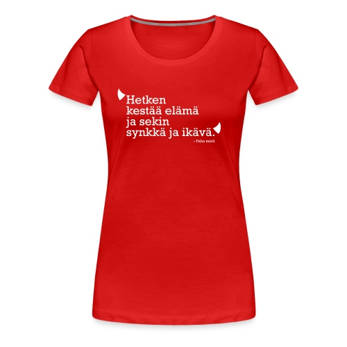 Hetken kestää elämä ja sekin synkkä ja ikävä - Naisten premium t-paita