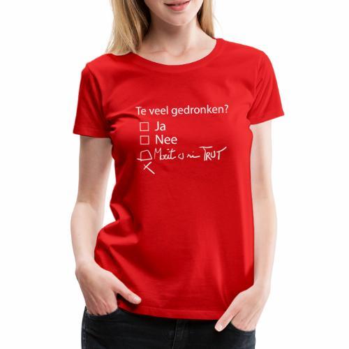 Te veel Gedronken - Vrouwen Premium T-shirt