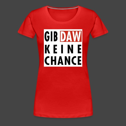 Gib DAW keine Chance - Frauen Premium T-Shirt