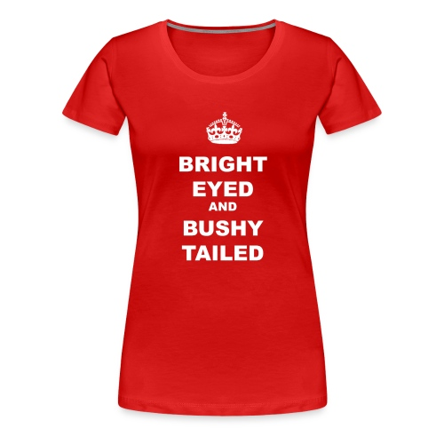 BRIGHT EYED AND BUSHY TAILED - Women's Premium T-Shirt