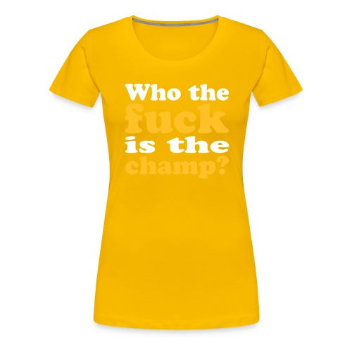 Who the fuck is the champ? - Frauen Premium T-Shirt