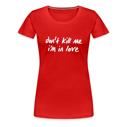 dont_kill_me_im_in_love - Frauen Premium T-Shirt