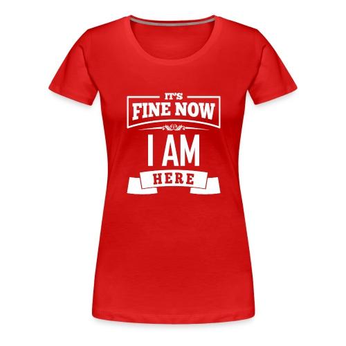 Its fine now - I am here - Frauen Premium T-Shirt
