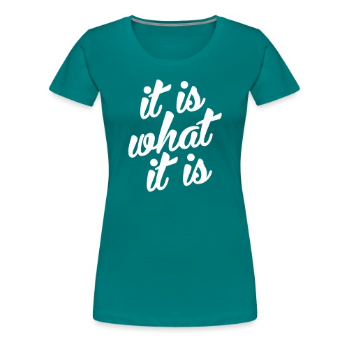 It is what it is - Vrouwen Premium T-shirt