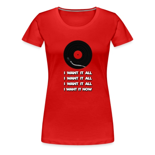 I want it all - Women's Premium T-Shirt