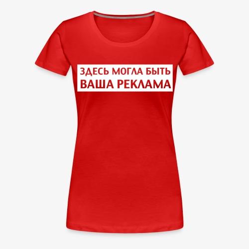 ЗДЕСЬ МОГЛА БЫТЬ ВАША РЕКЛАМА Russisch Russland - Frauen Premium T-Shirt