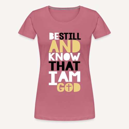 BE STILL AND KNOW THAT I AM GOD - Women's Premium T-Shirt