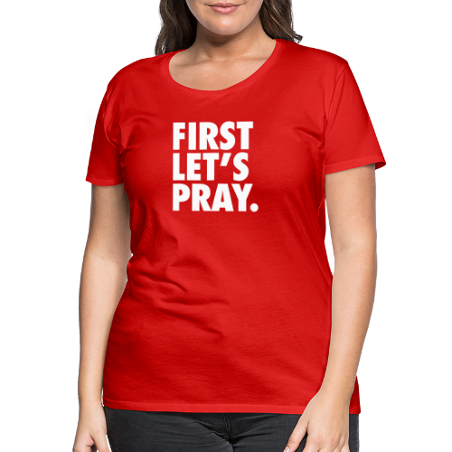 FIRST LET S PRAY - Premium T-skjorte for kvinner