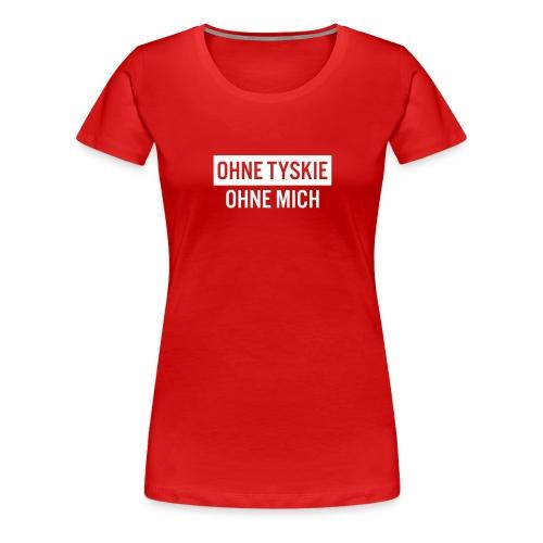 Ohne Tyskie, ohne mich - Frauen Premium T-Shirt