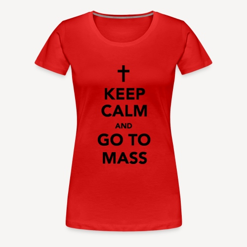 KEEP CALM...GO TO MASS - Women's Premium T-Shirt