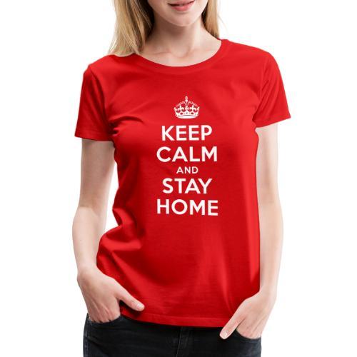 KEEP CALM and STAY HOME - Frauen Premium T-Shirt