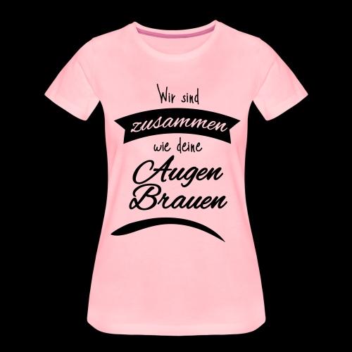 Wir sind zusammen wie deine Augenbrauen – für sie - Frauen Premium T-Shirt