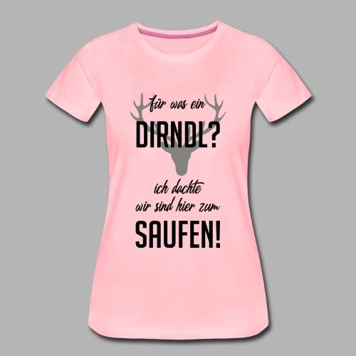 Für was n Dirdl? ich bin auf dr Wiesn zum Saufen! - Frauen Premium T-Shirt