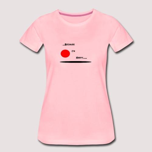 Because I'm Happy - Women's Premium T-Shirt