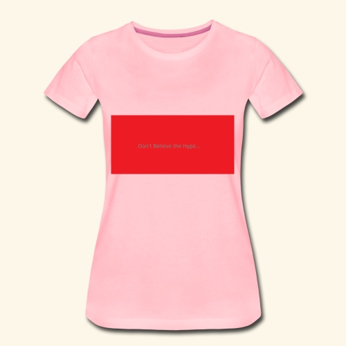 Don t believe the Hype - Women's Premium T-Shirt