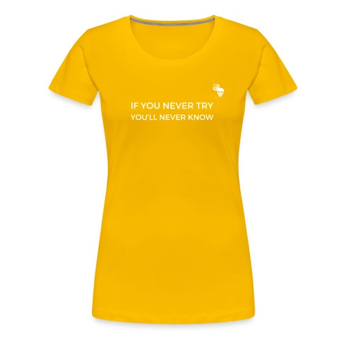 IF YOU NEVER TRY YOU LL NEVER KNOW - Frauen Premium T-Shirt