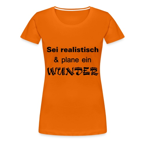 Sei realistisch und plane ein WUNDER - Frauen Premium T-Shirt