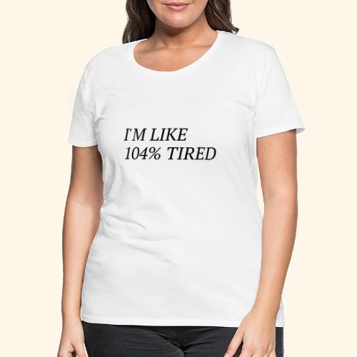 I'm like 104% tired - Frauen Premium T-Shirt