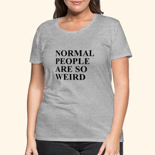 Normal people are so weird - Frauen Premium T-Shirt