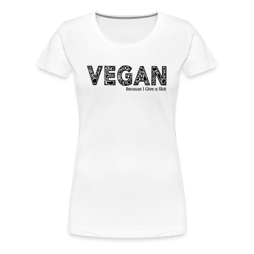vegan because i give s#it - Women's Premium T-Shirt