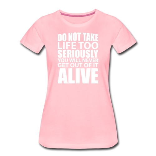 do not take life too seriously - Premium T-skjorte for kvinner