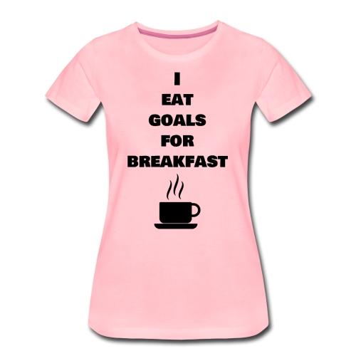 I eat goals for breakfast - Frauen Premium T-Shirt