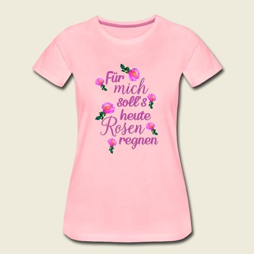 Für mich soll's heute Rosen regnen - Frauen Premium T-Shirt