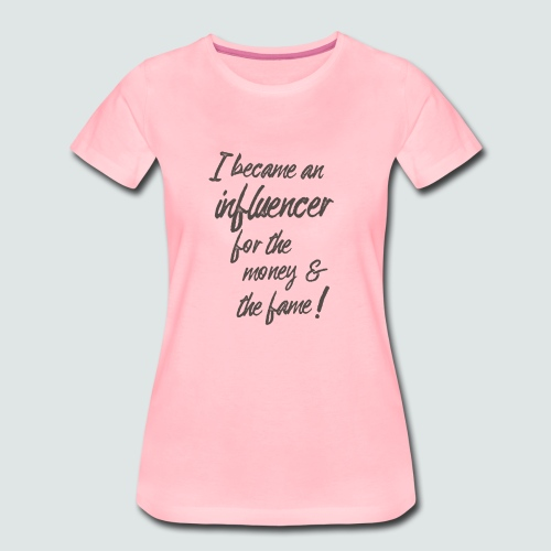 I become an influencer for the money ... - Frauen Premium T-Shirt