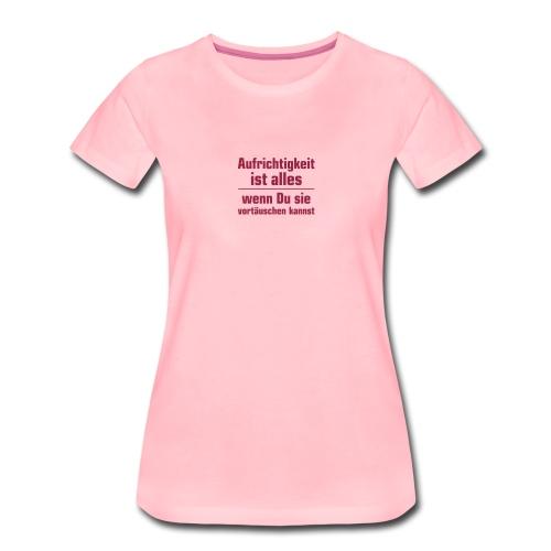Aufrichtigkeit ist alles, wenn Du sie vortäuschen - Women's Premium T-Shirt