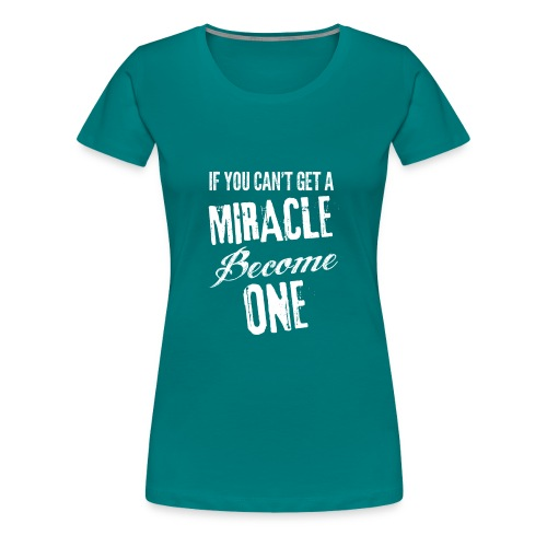 If you can't get a miracle become one B - Maglietta Premium da donna